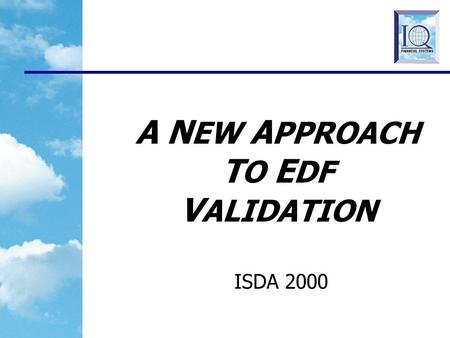 A N EW A PPROACH T O E DF V ALIDATION ISDA 2000 2 VALIDATION BACKGROUND What is meant by Validation? Checking the impact of Methodology Assumptions on.