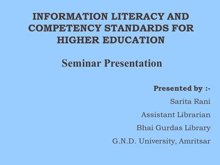 INFORMATION LITERACY AND COMPETENCY STANDARDS FOR HIGHER EDUCATION Seminar Presentation Presented by :- Sarita Rani Assistant Librarian Bhai Gurdas Library.