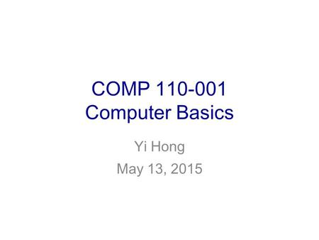 COMP 110-001 Computer Basics Yi Hong May 13, 2015.