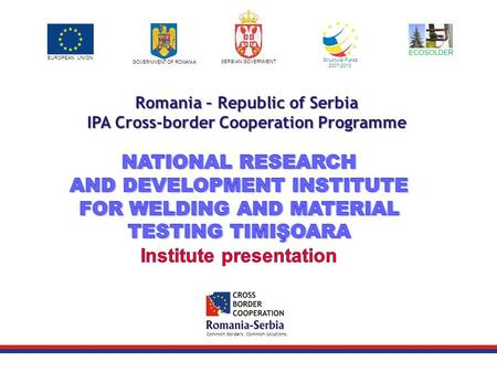 EUROPEAN UNION GOVERNMENT OF ROMANIA SERBIAN GOVERNMENT Structural Funds 2007-2013 Common borders. Common solutions. Romania – Republic of Serbia IPA Cross-border.