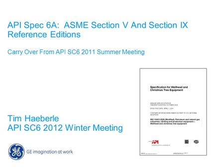 API Spec 6A: ASME Section V And Section IX Reference Editions Carry Over From API SC6 2011 Summer Meeting Tim Haeberle API SC6 2012 Winter Meeting.