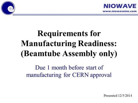 NIOWAVE www.niowaveinc.com Requirements for Manufacturing Readiness: (Beamtube Assembly only) Due 1 month before start of manufacturing for CERN approval.