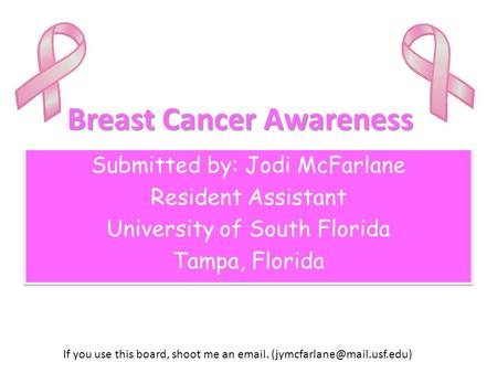 Breast Cancer Awareness Submitted by: Jodi McFarlane Resident Assistant University of South Florida Tampa, Florida Submitted by: Jodi McFarlane Resident.