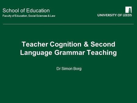 School of Education Faculty of Education, Social Sciences & Law Teacher Cognition & Second Language Grammar Teaching Dr Simon Borg.