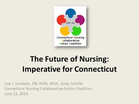 The Future of Nursing: Imperative for Connecticut Lisa J. Sundean, RN, MSN, MHA, Jonas Scholar Connecticut Nursing Collaborative-Action Coalition June.