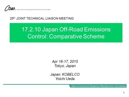17.2.10 Japan Off-Road Emissions Control: Comparative Scheme 1 25 th JOINT TECHNICAL LIAISON MEETING Apr 16-17, 2015 Tokyo, Japan Japan: KOBELCO Yoichi.