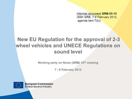 European Commission Enterprise and Industry New EU Regulation for the approval of 2-3 wheel vehicles and UNECE Regulations on sound level Working party.