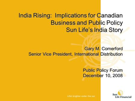 India Rising: Implications for Canadian Business and Public Policy Sun Life's India Story Gary M. Comerford Senior Vice President, International Distribution.