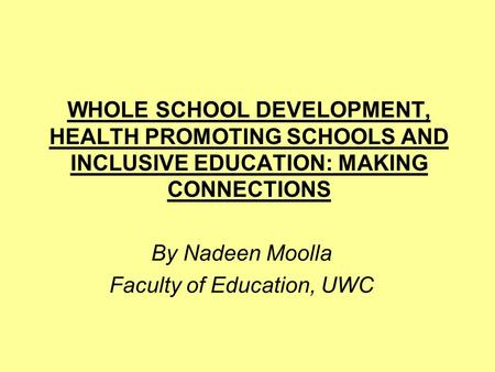 WHOLE SCHOOL DEVELOPMENT, HEALTH PROMOTING SCHOOLS AND INCLUSIVE EDUCATION: MAKING CONNECTIONS By Nadeen Moolla Faculty of Education, UWC.