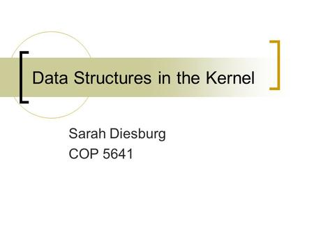 Data Structures in the Kernel Sarah Diesburg COP 5641.