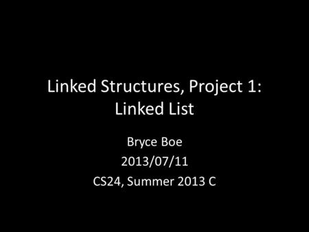 Linked Structures, Project 1: Linked List Bryce Boe 2013/07/11 CS24, Summer 2013 C.