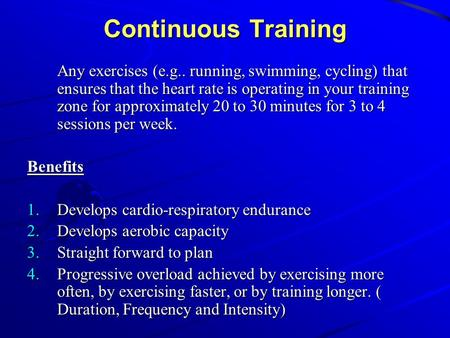 Continuous Training Any exercises (e.g.. running, swimming, cycling) that ensures that the heart rate is operating in your training zone for approximately.