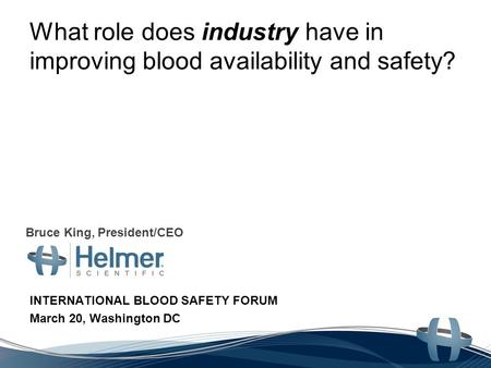 What role does industry have in improving blood availability and safety? INTERNATIONAL BLOOD SAFETY FORUM March 20, Washington DC Bruce King, President/CEO.