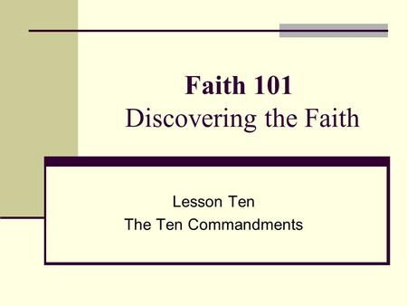 Faith 101 Discovering the Faith Lesson Ten The Ten Commandments.
