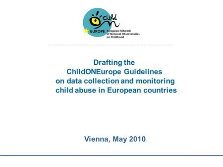 Drafting the ChildONEurope Guidelines on data collection and monitoring child abuse in European countries Vienna, May 2010.