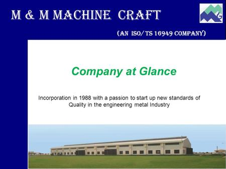 M & M Machine Craft (An ISO/ TS 16949 Company) Company at Glance Incorporation in 1988 with a passion to start up new standards of Quality in the engineering.