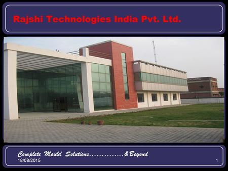 18/08/20151 Rajshi Technologies India Pvt. Ltd. Complete Mould Solutions…………..& Beyond.