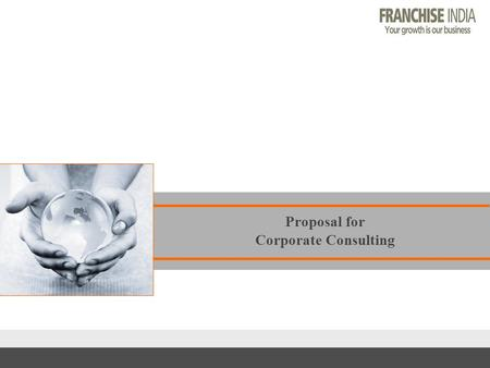 Proposal for Corporate Consulting. This document is being submitted for the purposes of describing Franchise <strong>India</strong>'s qualifications. In order to describe.