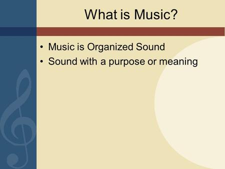 What is Music? Music is Organized Sound Sound with a purpose or meaning.