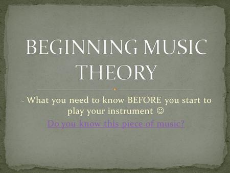 ~ What you need to know BEFORE you start to play your instrument Do you know this piece of music?