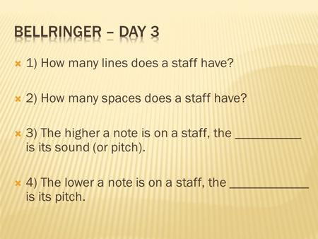  1) How many lines does a staff have?  2) How many spaces does a staff have?  3) The higher a note is on a staff, the __________ is its sound (or pitch).