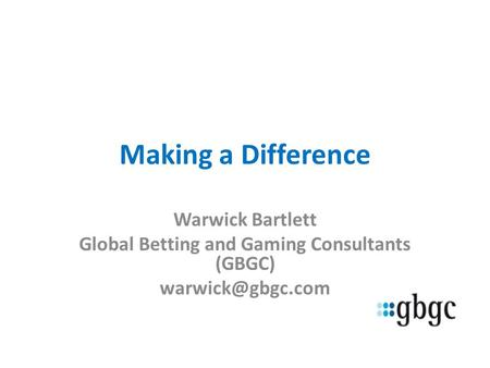 Making a Difference Warwick Bartlett Global Betting and Gaming Consultants (GBGC)