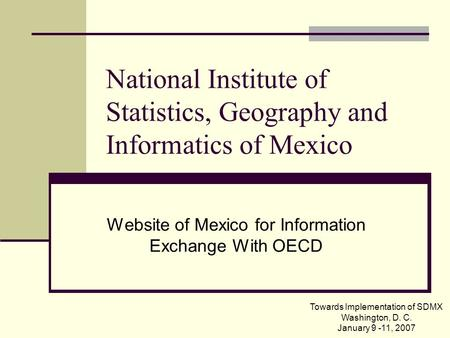 National Institute of Statistics, Geography and Informatics of Mexico Website of Mexico for Information Exchange With OECD Towards Implementation of SDMX.