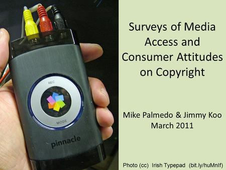 Surveys of Media Access and Consumer Attitudes on Copyright Mike Palmedo & Jimmy Koo March 2011 Photo (cc) Irish Typepad (bit.ly/huMnIf)