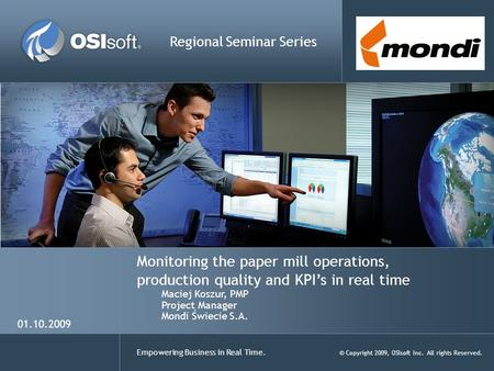 Empowering Business in Real Time. © Copyright 2009, OSIsoft Inc. All rights Reserved. Monitoring the paper mill operations, production quality and KPI's.