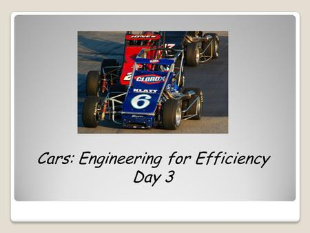 Cars: Engineering for Efficiency Day 3. What kind of energy does your car have at the top of the track? What about at the bottom of the track? What is.