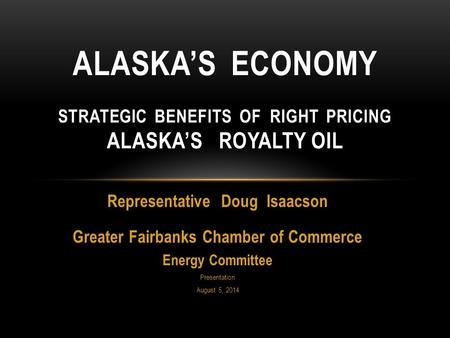 Representative Doug Isaacson Greater Fairbanks Chamber of Commerce Energy Committee Presentation August 5, 2014 ALASKA'S ECONOMY STRATEGIC BENEFITS OF.