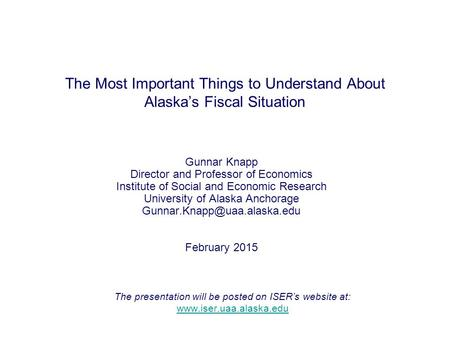 The Most Important Things to Understand About Alaska's Fiscal Situation Gunnar Knapp Director and Professor of Economics Institute of Social and Economic.