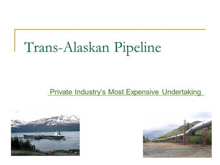 Trans-Alaskan Pipeline Private Industry's Most Expensive Undertaking.