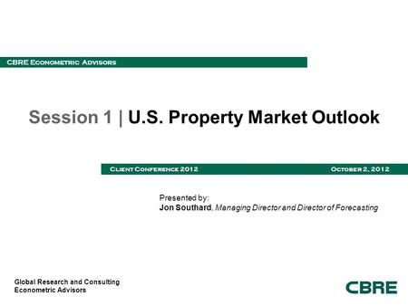 Global Research and Consulting Econometric Advisors CBRE Econometric Advisors Client Conference 2012 October 2, 2012 Session 1 | U.S. Property Market Outlook.