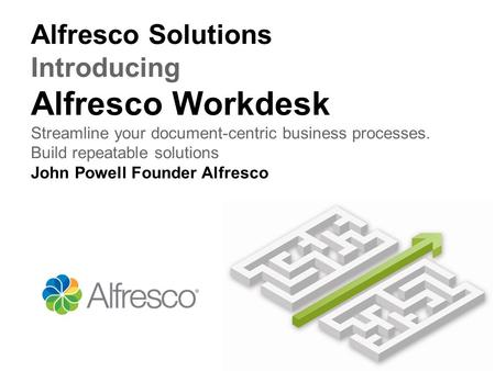 Alfresco Solutions Introducing Alfresco Workdesk Streamline your document-centric business processes. Build repeatable solutions John Powell Founder Alfresco.