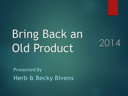Bring Back an Old Product Presented By Herb & Becky Bivens 2014.