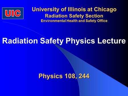 University of Illinois at Chicago Radiation Safety Section Environmental Health and Safety Office Physics 108, 244 Radiation Safety Physics Lecture.