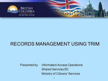 1 RECORDS MANAGEMENT USING TRIM Presented by: Information Access Operations Shared Services BC Ministry of Citizens' Services.
