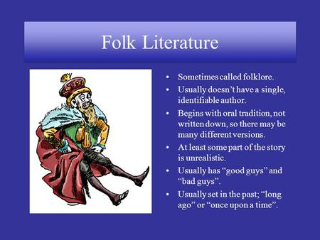Folk Literature Sometimes called folklore. Usually doesn't have a single, identifiable author. Begins with oral tradition, not written down, so there may.