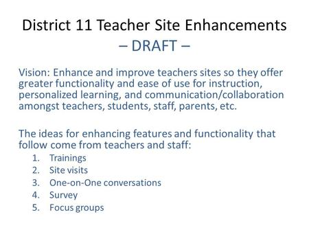 District 11 Teacher Site Enhancements – DRAFT – Vision: Enhance and improve teachers sites so they offer greater functionality and ease of use for instruction,