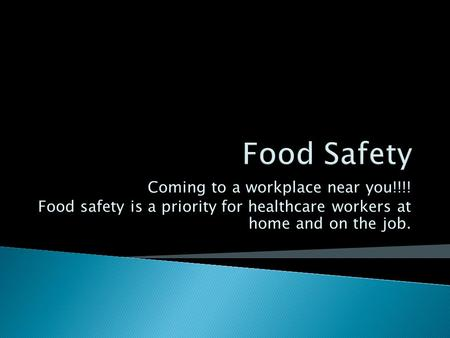 Coming to a workplace near you!!!! Food safety is a priority for healthcare workers at home and on the job.