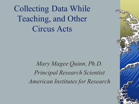 Collecting Data While Teaching, and Other Circus Acts Mary Magee Quinn, Ph.D. Principal Research Scientist American Institutes for Research.
