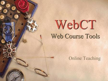 WebCT Web Course Tools Online Teaching. How Much Online?  Traditional Teaching (in the classroom) with supporting material on the Web  Syllabus  Orientation.