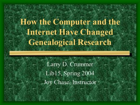 How the Computer and the Internet Have Changed Genealogical Research Larry D. Crummer Lib15, Spring 2004 Joy Chase, Instructor.