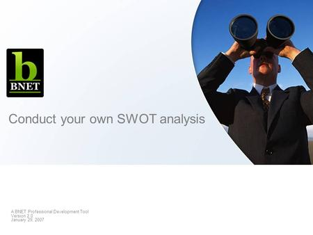 Conduct your own SWOT analysis A BNET Professional Development Tool Version 2.0 January 29, 2007.