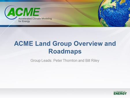 ACME Land Group Overview and Roadmaps Group Leads: Peter Thornton and Bill Riley.