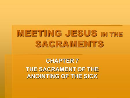 MEETING JESUS IN THE SACRAMENTS CHAPTER 7 THE SACRAMENT OF THE ANOINTING OF THE SICK.