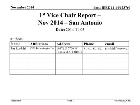 Submission doc.: IEEE 11-14/1337r0 November 2014 Jon Rosdahl, CSRSlide 1 1 st Vice Chair Report – Nov 2014 – San Antonio Date: 2014-11-03 Authors: