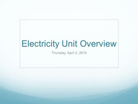 Electricity Unit Overview Thursday, April 2, 2015.