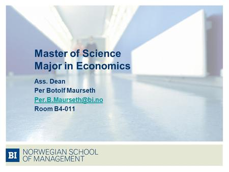 Master of Science Major in Economics Ass. Dean Per Botolf Maurseth Room B4-011.